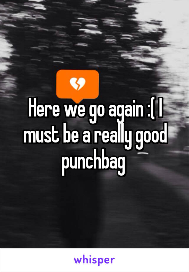Here we go again :( I must be a really good punchbag