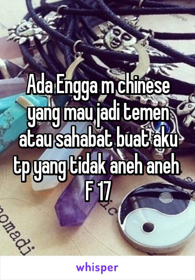 Ada Engga m chinese yang mau jadi temen atau sahabat buat aku tp yang tidak aneh aneh  F 17