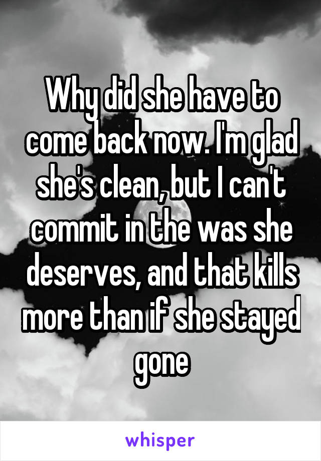 Why did she have to come back now. I'm glad she's clean, but I can't commit in the was she deserves, and that kills more than if she stayed gone