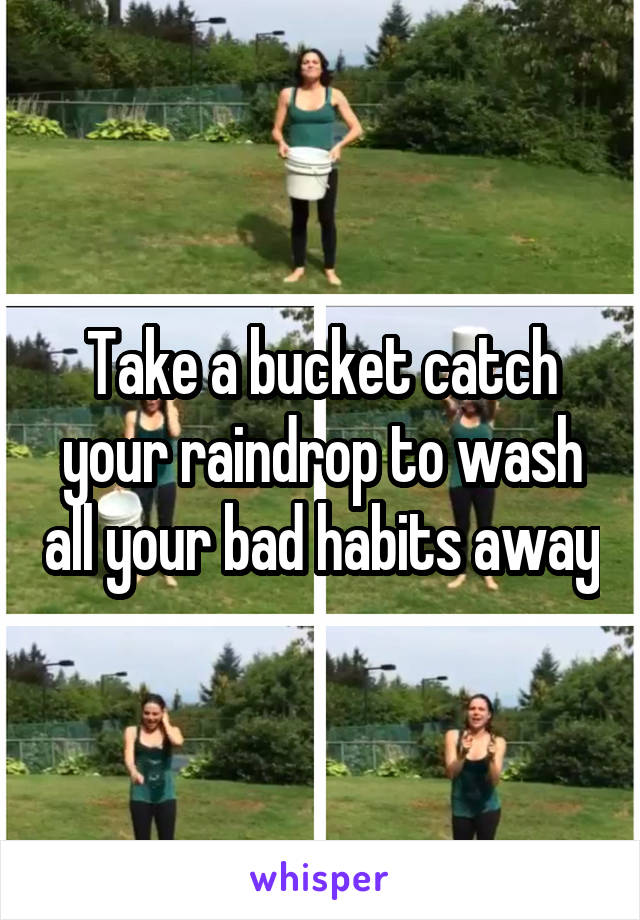 Take a bucket catch your raindrop to wash all your bad habits away