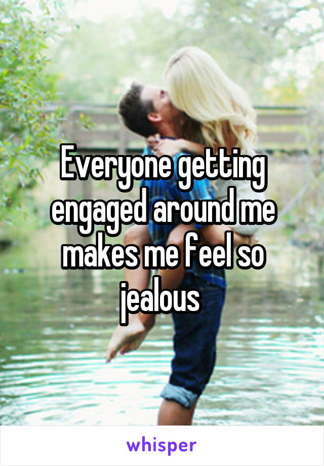 Everyone getting engaged around me makes me feel so jealous