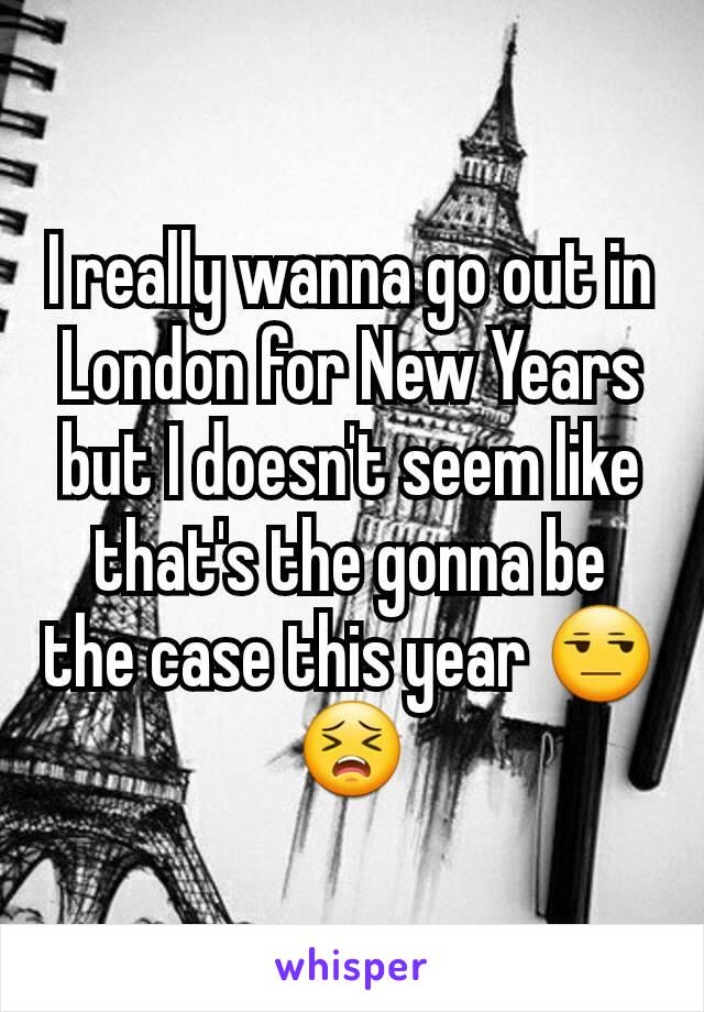 I really wanna go out in London for New Years but I doesn't seem like that's the gonna be the case this year 😒😣