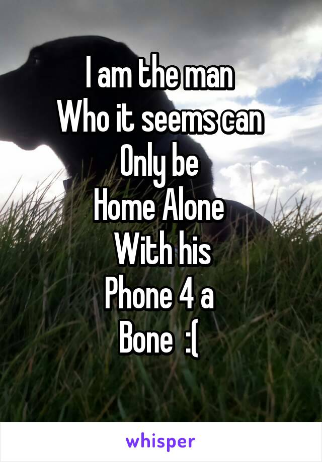 I am the man  Who it seems can  Only be  Home Alone  With his Phone 4 a  Bone  :(