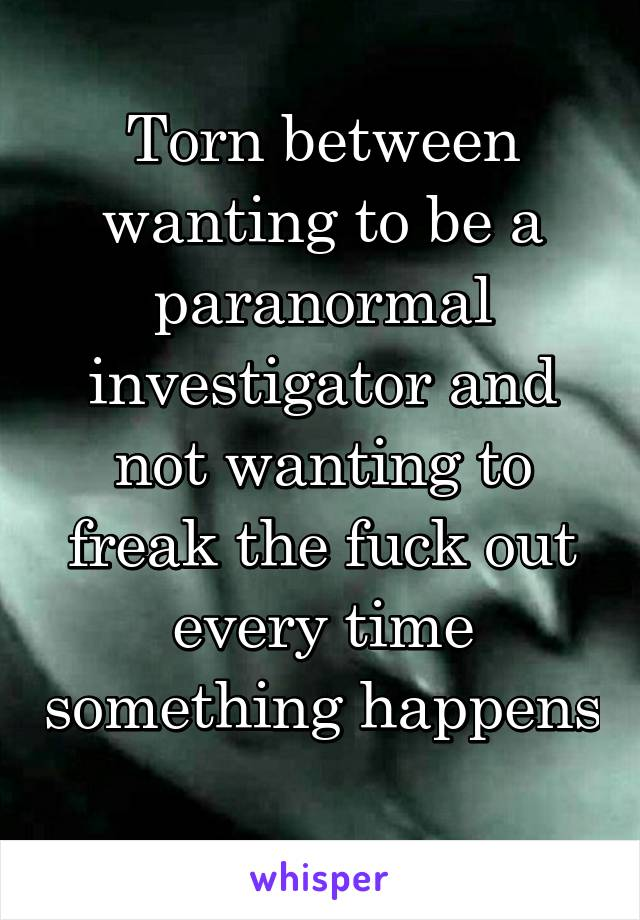 Torn between wanting to be a paranormal investigator and not wanting to freak the fuck out every time something happens