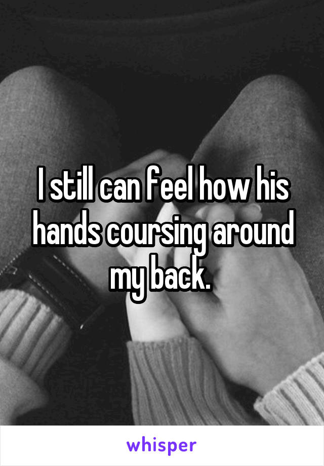 I still can feel how his hands coursing around my back.
