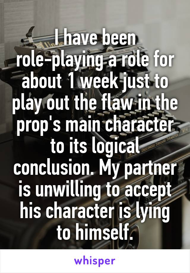 I have been role-playing a role for about 1 week just to play out the flaw in the prop's main character to its logical conclusion. My partner is unwilling to accept his character is lying to himself.