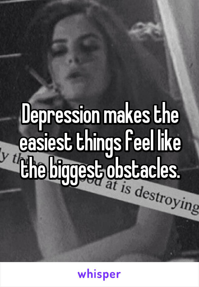 Depression makes the easiest things feel like the biggest obstacles.