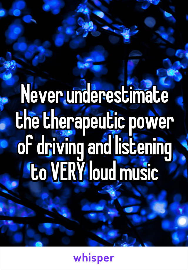Never underestimate the therapeutic power of driving and listening to VERY loud music