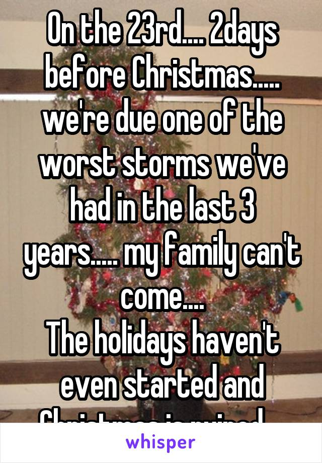 On the 23rd.... 2days before Christmas..... we're due one of the worst storms we've had in the last 3 years..... my family can't come.... The holidays haven't even started and Christmas is ruined....