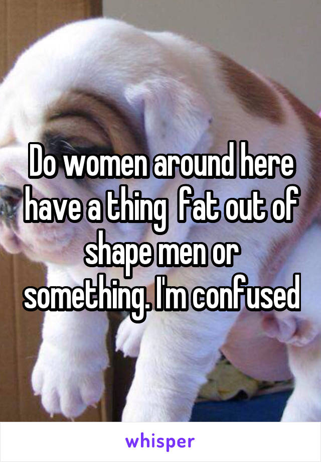 Do women around here have a thing  fat out of shape men or something. I'm confused