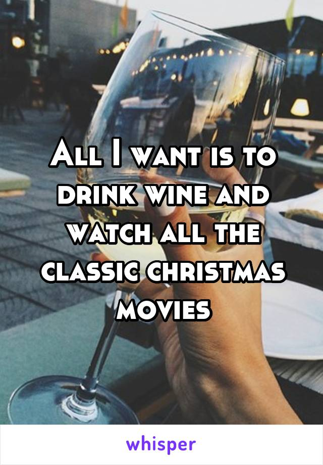 All I want is to drink wine and watch all the classic christmas movies