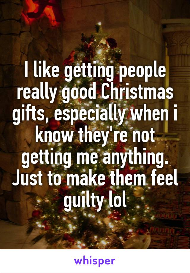 I like getting people really good Christmas gifts, especially when i know they're not getting me anything. Just to make them feel guilty lol