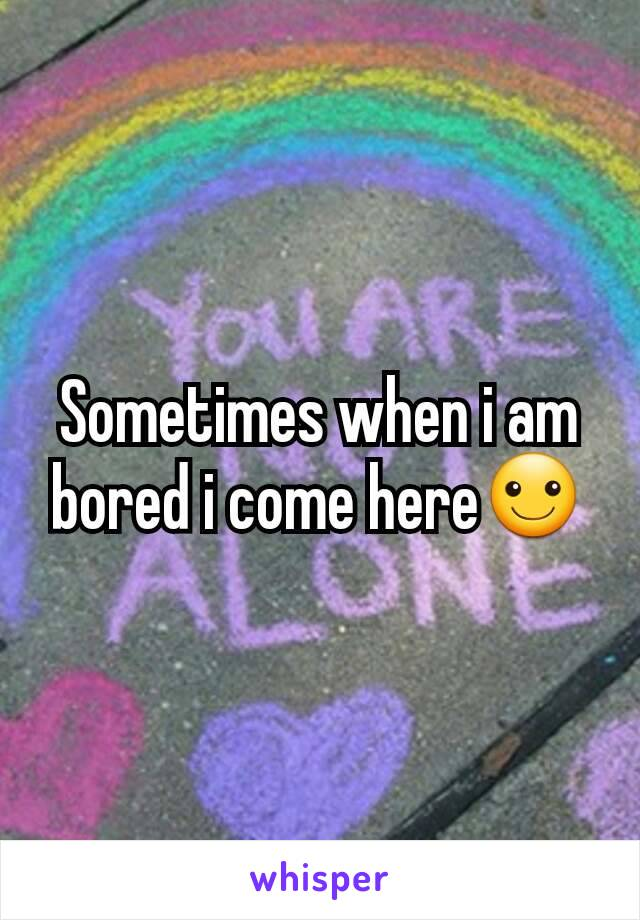 Sometimes when i am bored i come here☺