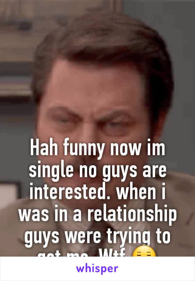 Hah funny now im single no guys are  interested. when i was in a relationship guys were trying to get me. Wtf 😑
