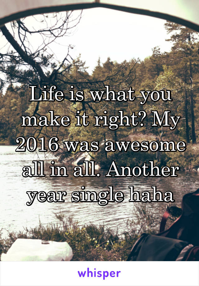 Life is what you make it right? My 2016 was awesome all in all. Another year single haha