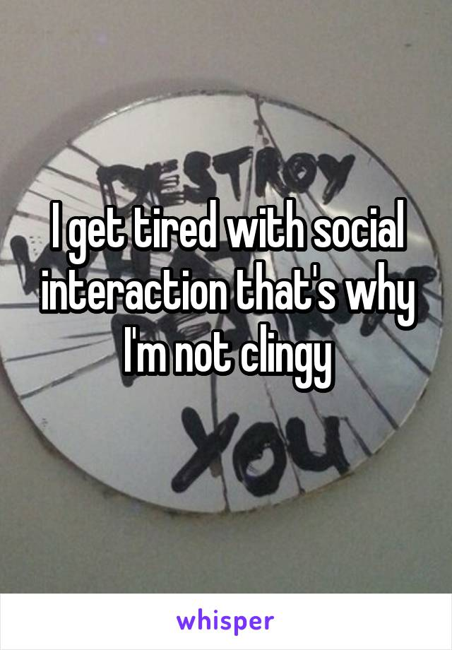 I get tired with social interaction that's why I'm not clingy