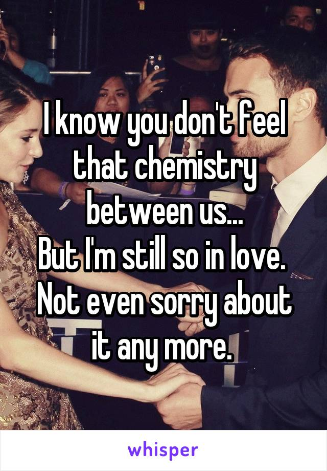 I know you don't feel that chemistry between us... But I'm still so in love.  Not even sorry about it any more.