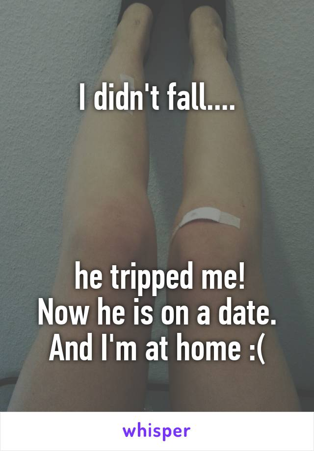 I didn't fall....      he tripped me! Now he is on a date. And I'm at home :(
