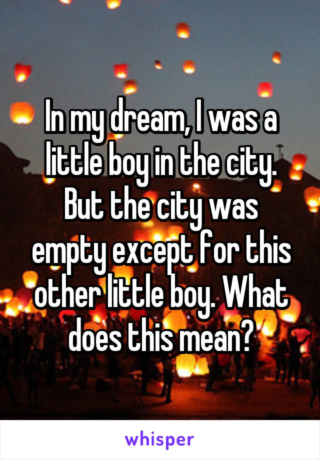 In my dream, I was a little boy in the city. But the city was empty except for this other little boy. What does this mean?