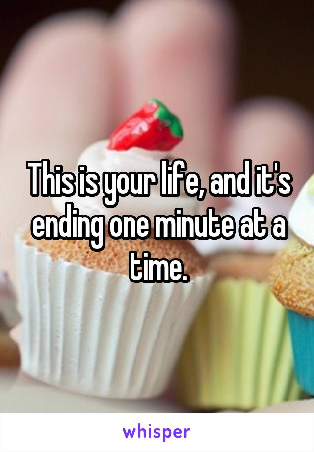 This is your life, and it's ending one minute at a time.