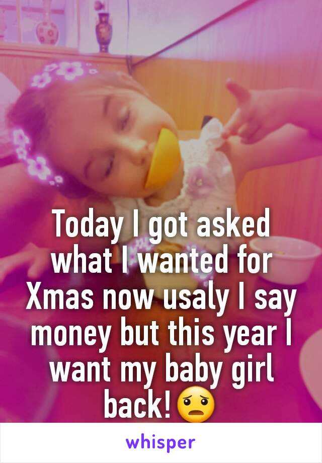 Today I got asked what I wanted for Xmas now usaly I say money but this year I want my baby girl back!😦