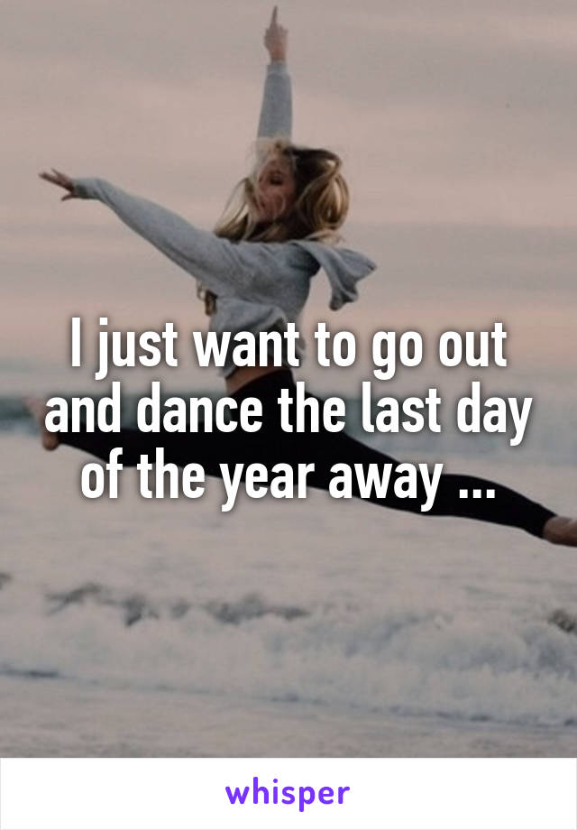I just want to go out and dance the last day of the year away ...