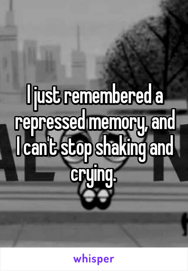 I just remembered a repressed memory, and I can't stop shaking and crying.