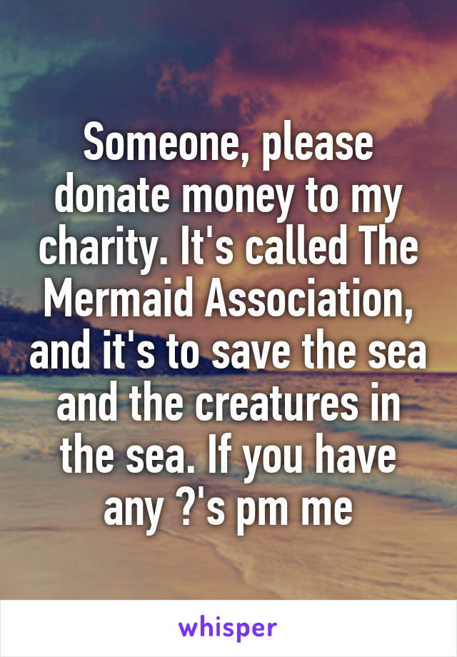 Someone, please donate money to my charity. It's called The Mermaid Association, and it's to save the sea and the creatures in the sea. If you have any ?'s pm me
