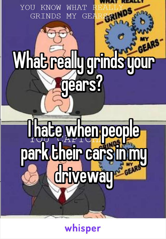 What really grinds your gears?   I hate when people park their cars in my driveway