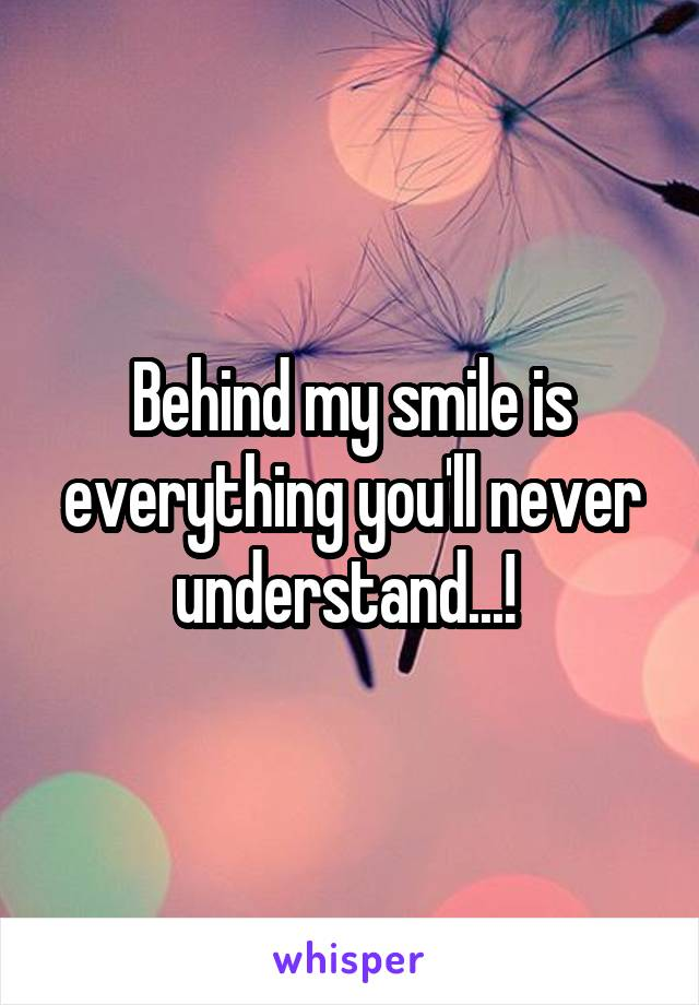 Behind my smile is everything you'll never understand...!