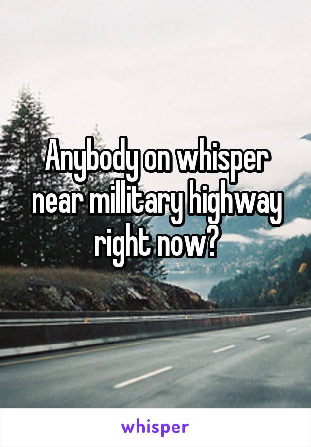 Anybody on whisper near millitary highway right now?