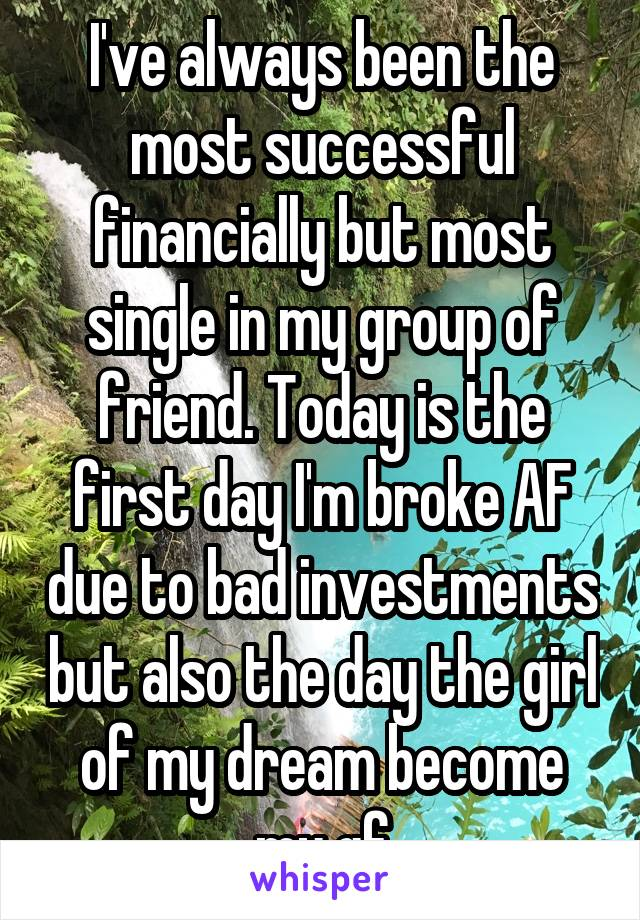 I've always been the most successful financially but most single in my group of friend. Today is the first day I'm broke AF due to bad investments but also the day the girl of my dream become my gf