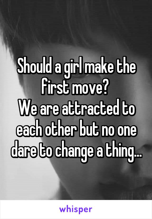 Should a girl make the first move?  We are attracted to each other but no one dare to change a thing...