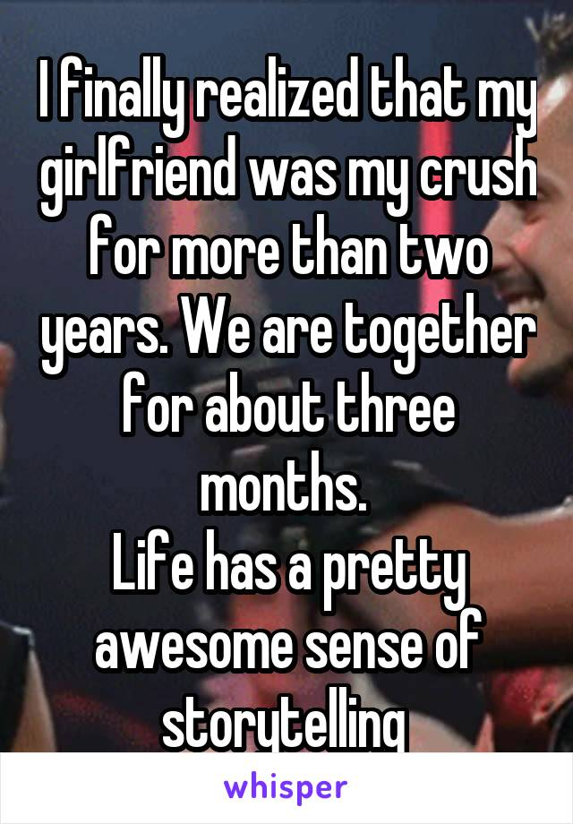 I finally realized that my girlfriend was my crush for more than two years. We are together for about three months.  Life has a pretty awesome sense of storytelling