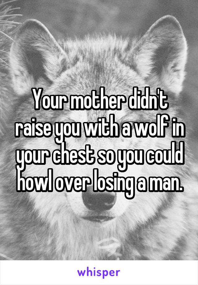 Your mother didn't raise you with a wolf in your chest so you could howl over losing a man.