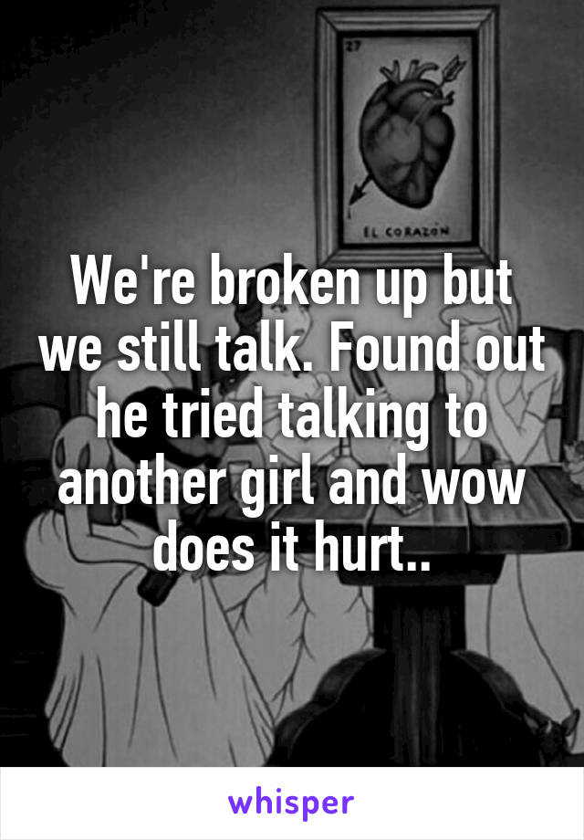 We're broken up but we still talk. Found out he tried talking to another girl and wow does it hurt..