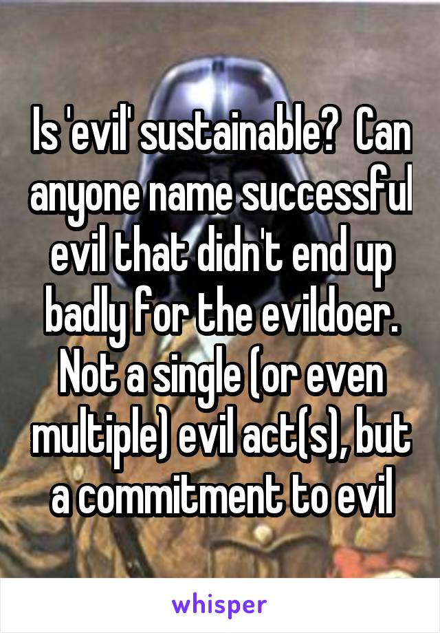 Is 'evil' sustainable?  Can anyone name successful evil that didn't end up badly for the evildoer. Not a single (or even multiple) evil act(s), but a commitment to evil