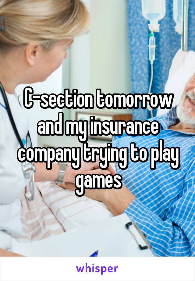 C-section tomorrow and my insurance company trying to play games