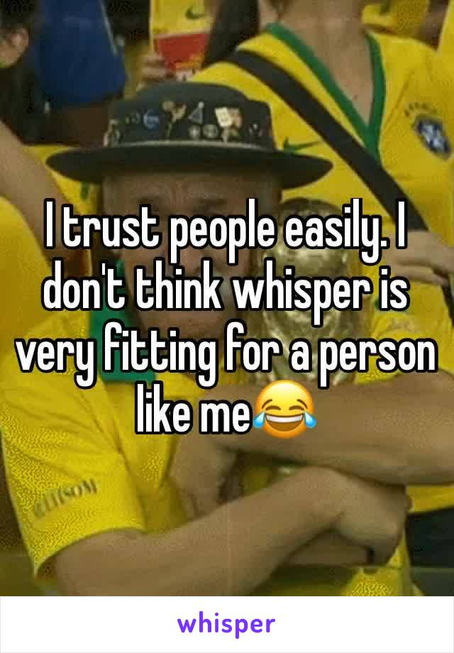 I trust people easily. I don't think whisper is very fitting for a person like me😂