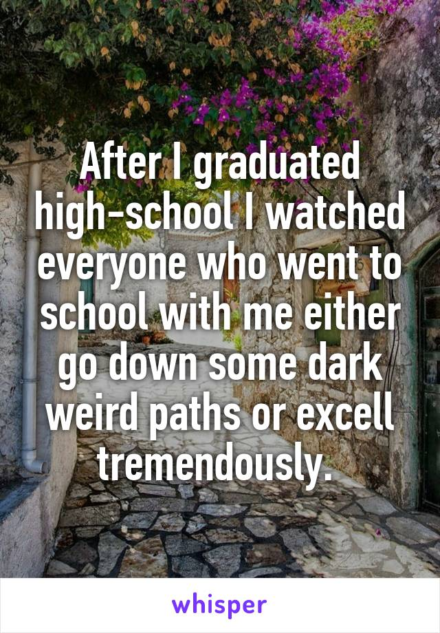 After I graduated high-school I watched everyone who went to school with me either go down some dark weird paths or excell tremendously.