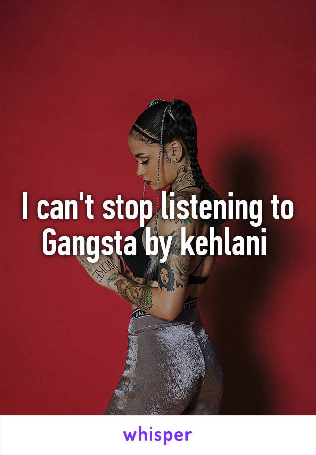 I can't stop listening to Gangsta by kehlani