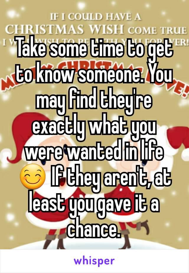 Take some time to get to know someone. You may find they're exactly what you were wanted in life 😊 If they aren't, at least you gave it a chance.