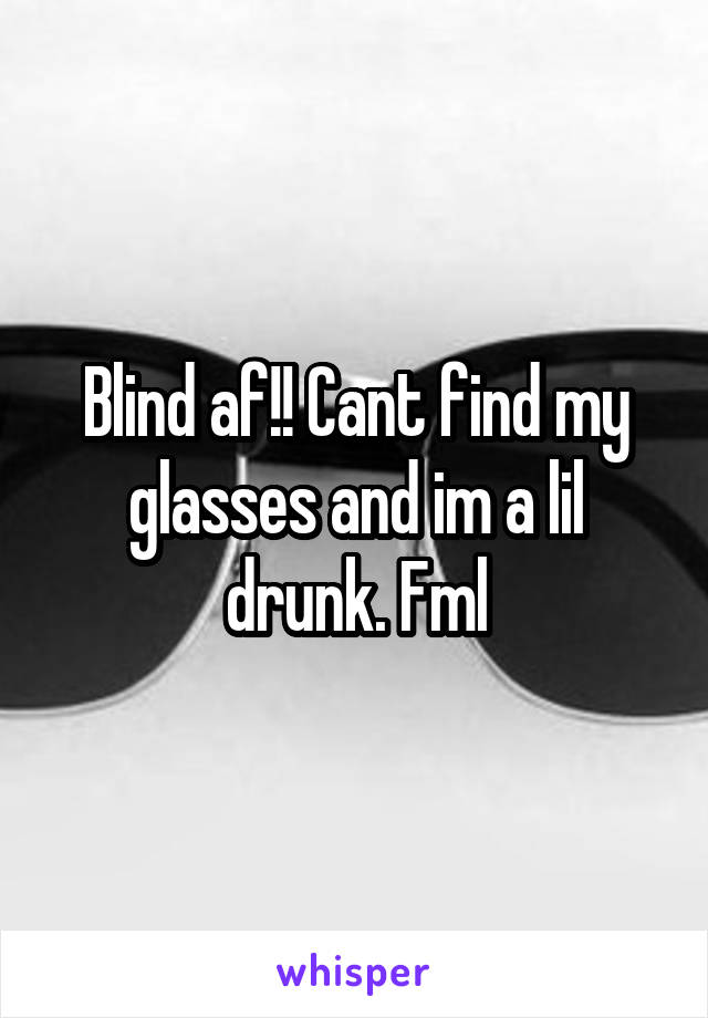 Blind af!! Cant find my glasses and im a lil drunk. Fml