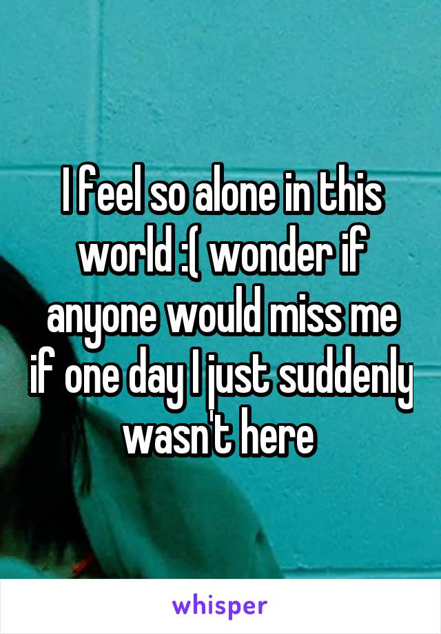 I feel so alone in this world :( wonder if anyone would miss me if one day I just suddenly wasn't here