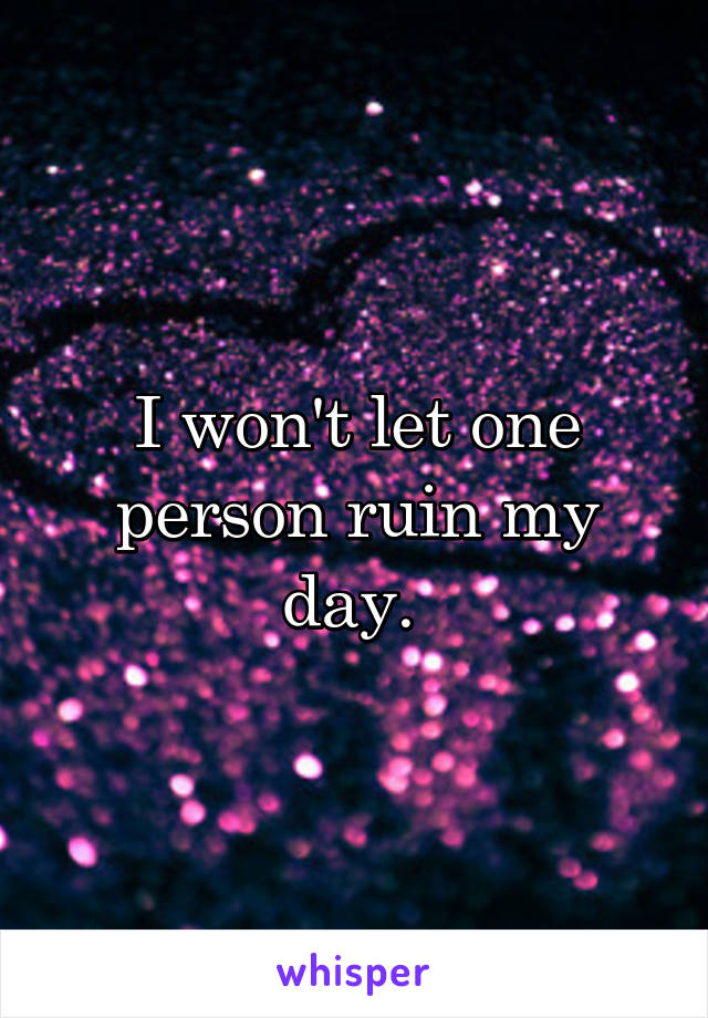 I won't let one person ruin my day.