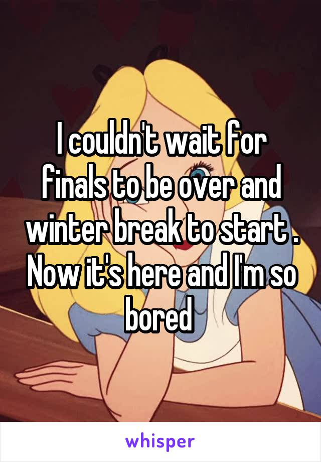 I couldn't wait for finals to be over and winter break to start . Now it's here and I'm so bored