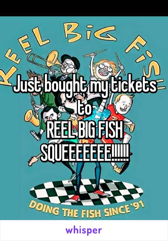 Just bought my tickets to REEL BIG FISH SQUEEEEEEE!!!!!!