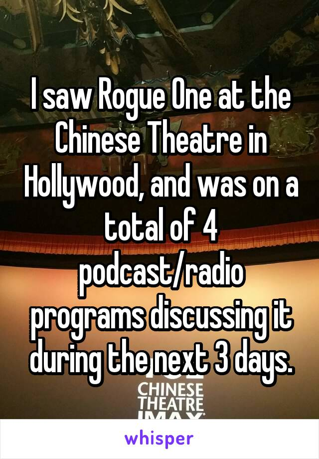 I saw Rogue One at the Chinese Theatre in Hollywood, and was on a total of 4 podcast/radio programs discussing it during the next 3 days.