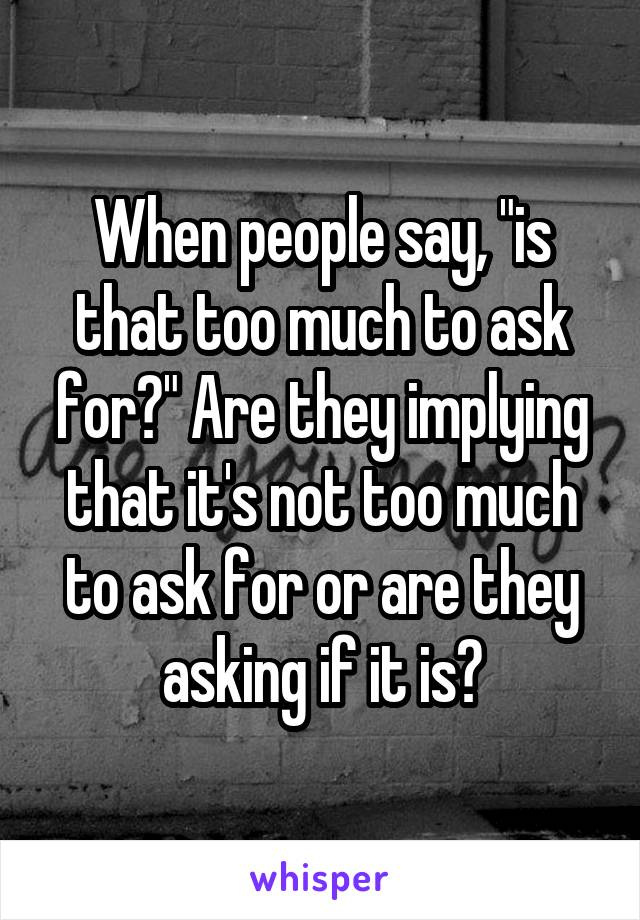 """When people say, """"is that too much to ask for?"""" Are they implying that it's not too much to ask for or are they asking if it is?"""