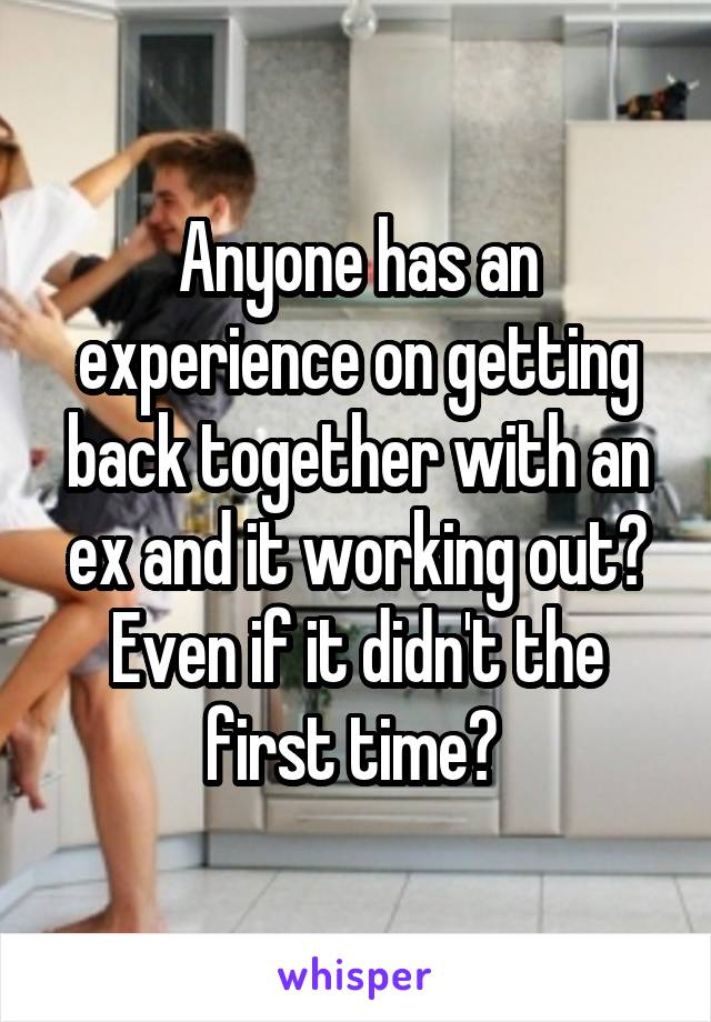 Anyone has an experience on getting back together with an ex and it working out? Even if it didn't the first time?